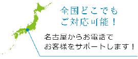 全国どこでもご対応可能です。名古屋からお電話で、お客様をサポートします!